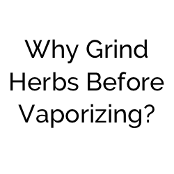 Why Grind Herbs Before Vaporizing?